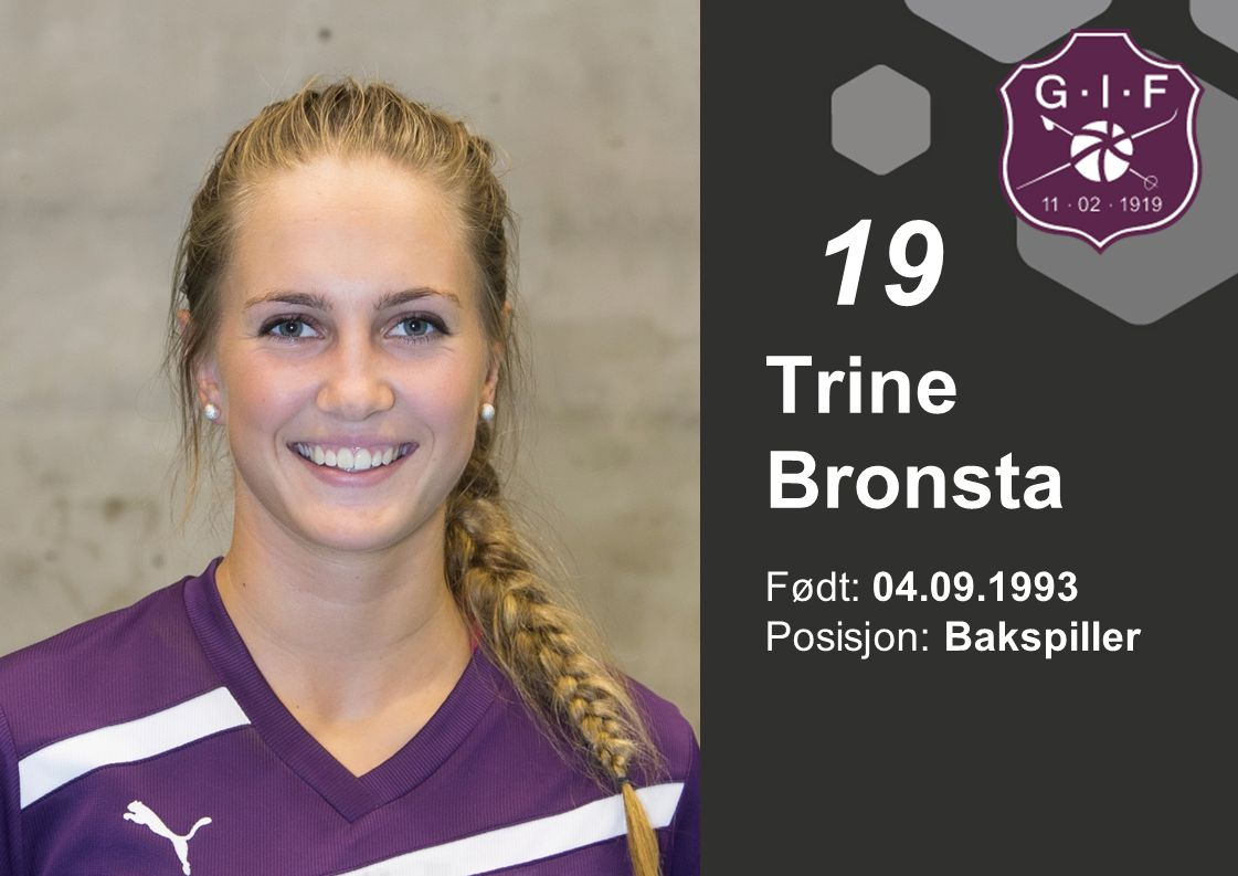 19 Trine Bronsta Født: 04.09.1993 Posisjon: Bakspiller