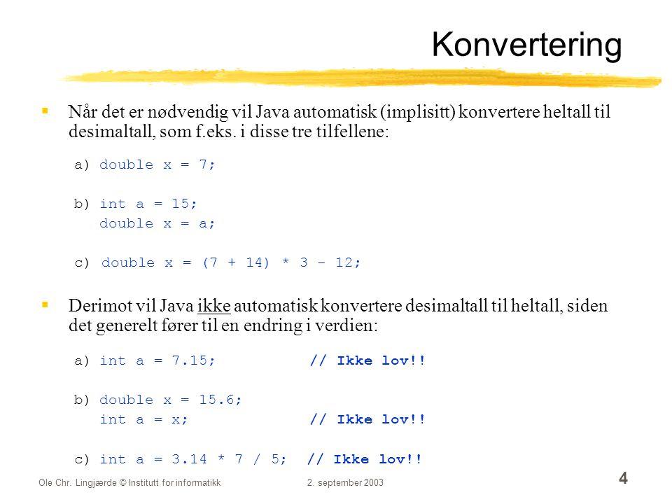 Konvertering Når det er nødvendig vil Java automatisk (implisitt) konvertere heltall til desimaltall, som f.eks. i disse tre tilfellene:
