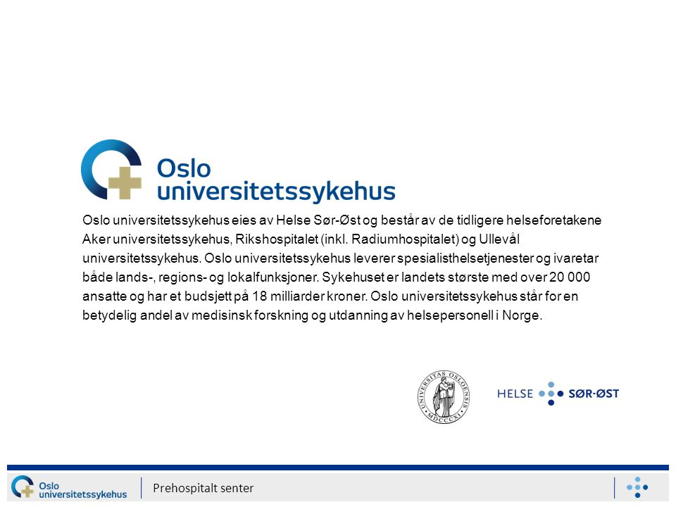 Oslo universitetssykehus eies av Helse Sør-Øst og består av de tidligere helseforetakene Aker universitetssykehus, Rikshospitalet (inkl. Radiumhospitalet) og Ullevål universitetssykehus. Oslo universitetssykehus leverer spesialisthelsetjenester og ivaretar både lands-, regions- og lokalfunksjoner. Sykehuset er landets største med over 20 000 ansatte og har et budsjett på 18 milliarder kroner. Oslo universitetssykehus står for en betydelig andel av medisinsk forskning og utdanning av helsepersonell i Norge.