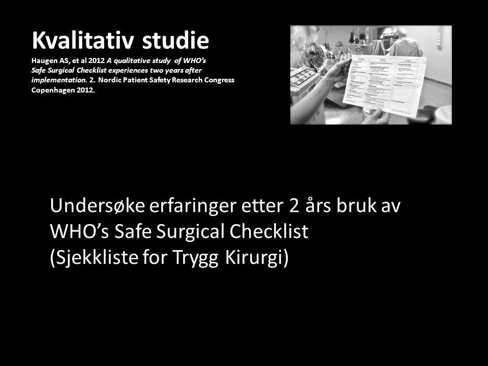 Kvalitativ studie Haugen AS, et al 2012 A qualitative study of WHO's Safe Surgical Checklist experiences two years after implementation. 2. Nordic Patient Safety Research Congress Copenhagen 2012.