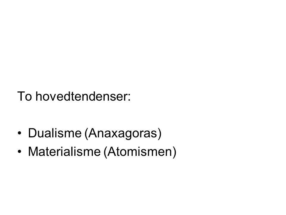 To hovedtendenser: Dualisme (Anaxagoras) Materialisme (Atomismen)