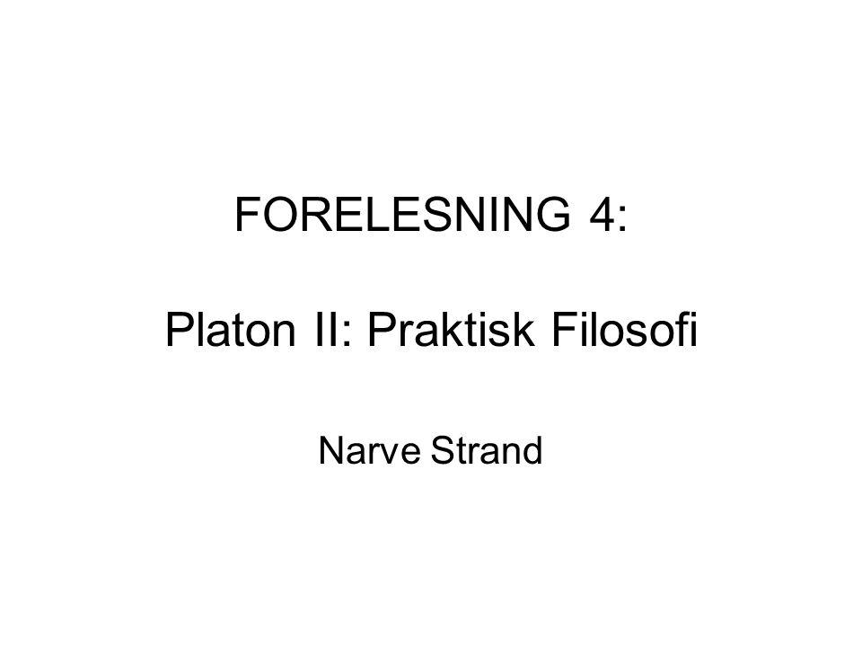 FORELESNING 4: Platon II: Praktisk Filosofi