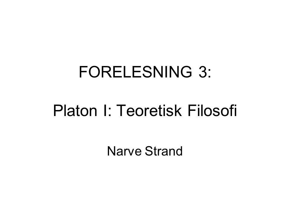FORELESNING 3: Platon I: Teoretisk Filosofi
