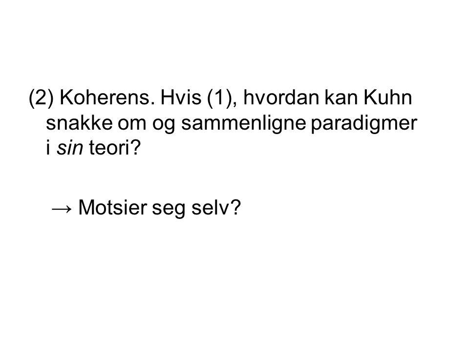 (2) Koherens. Hvis (1), hvordan kan Kuhn snakke om og sammenligne paradigmer i sin teori