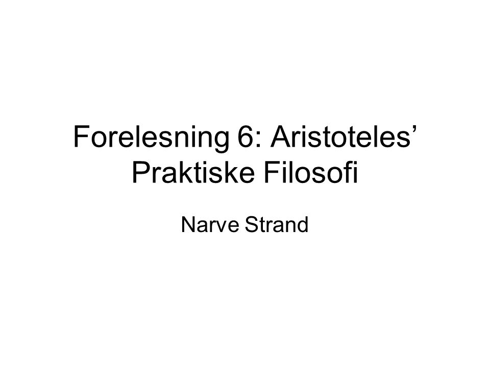 Forelesning 6: Aristoteles' Praktiske Filosofi