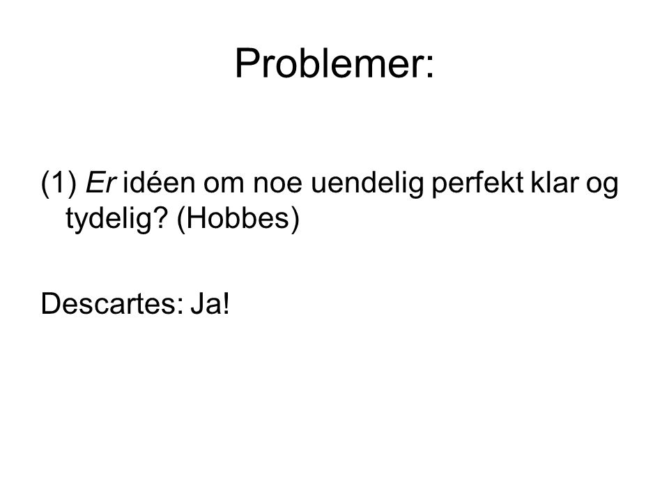 Problemer: (1) Er idéen om noe uendelig perfekt klar og tydelig (Hobbes) Descartes: Ja!