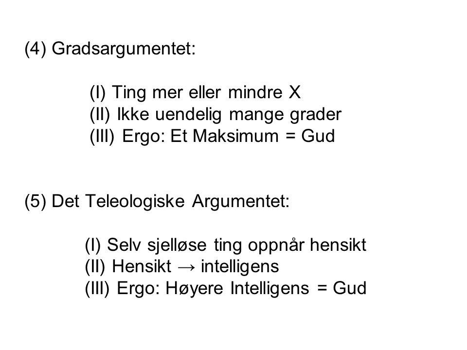 (4) Gradsargumentet: (I) Ting mer eller mindre X. (II) Ikke uendelig mange grader. (III) Ergo: Et Maksimum = Gud.