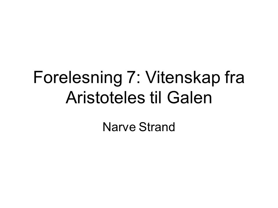 Forelesning 7: Vitenskap fra Aristoteles til Galen