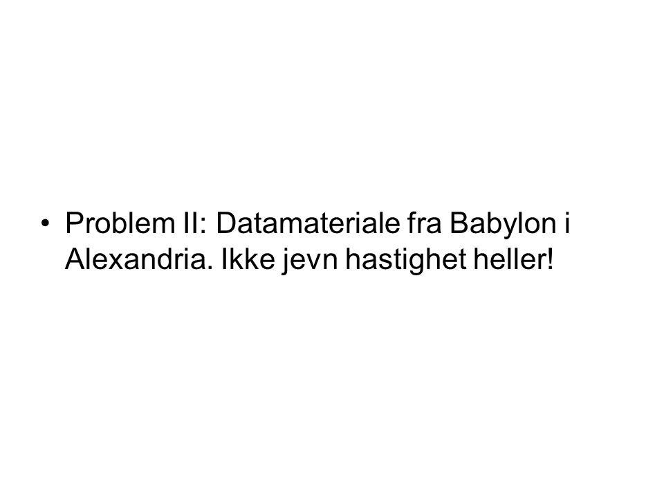 Problem II: Datamateriale fra Babylon i Alexandria