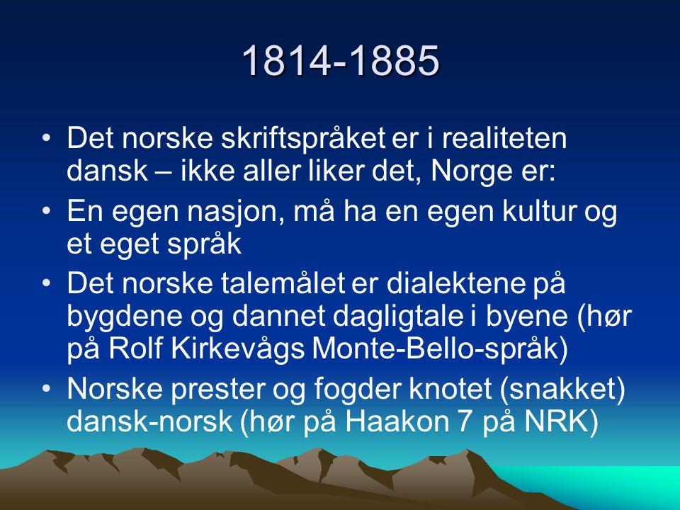 1814-1885 Det norske skriftspråket er i realiteten dansk – ikke aller liker det, Norge er: En egen nasjon, må ha en egen kultur og et eget språk.