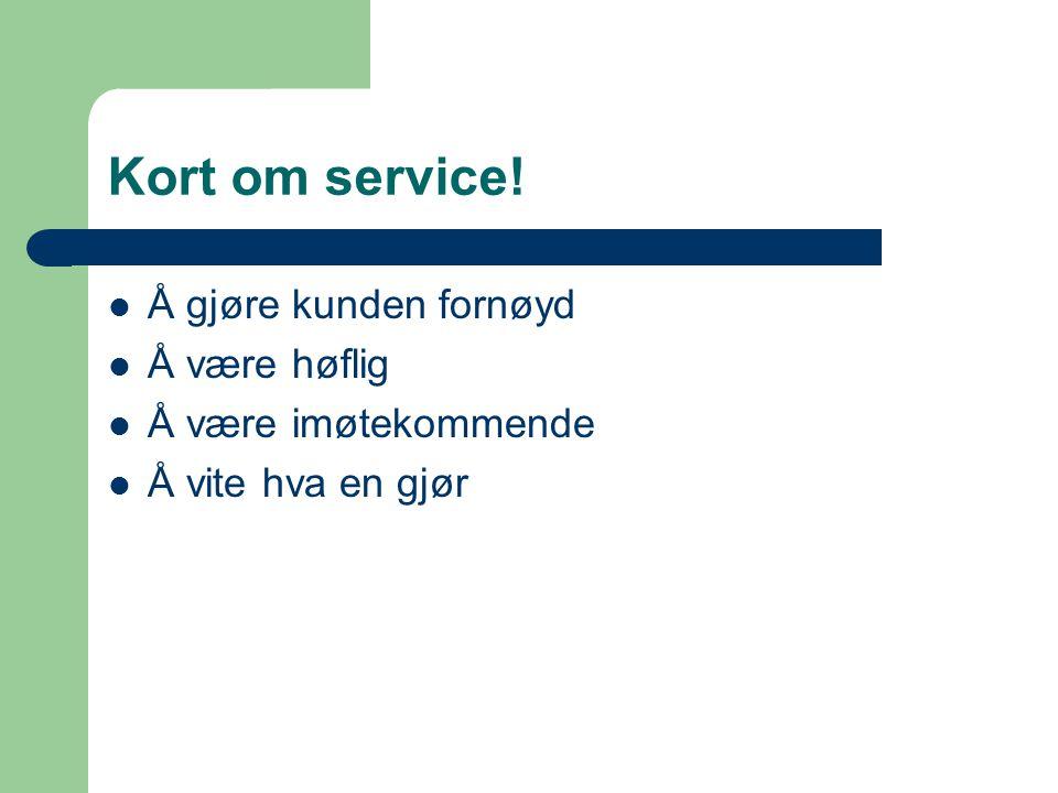 Kort om service! Å gjøre kunden fornøyd Å være høflig