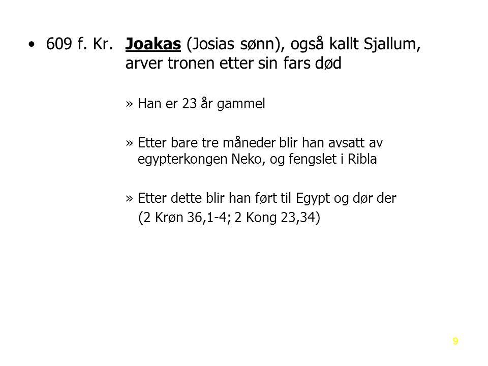 609 f. Kr. Joakas (Josias sønn), også kallt Sjallum,