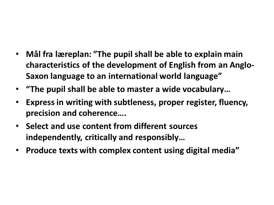 Mål fra læreplan: The pupil shall be able to explain main characteristics of the development of English from an Anglo-Saxon language to an international world language