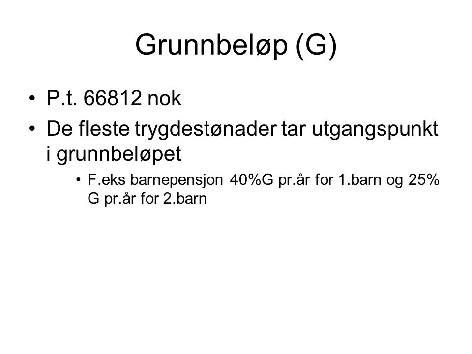Grunnbeløp (G) P.t. 66812 nok. De fleste trygdestønader tar utgangspunkt i grunnbeløpet.