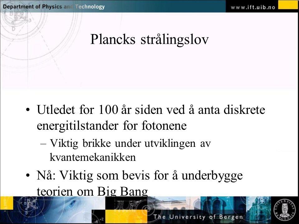 Plancks strålingslov Utledet for 100 år siden ved å anta diskrete energitilstander for fotonene. Viktig brikke under utviklingen av kvantemekanikken.
