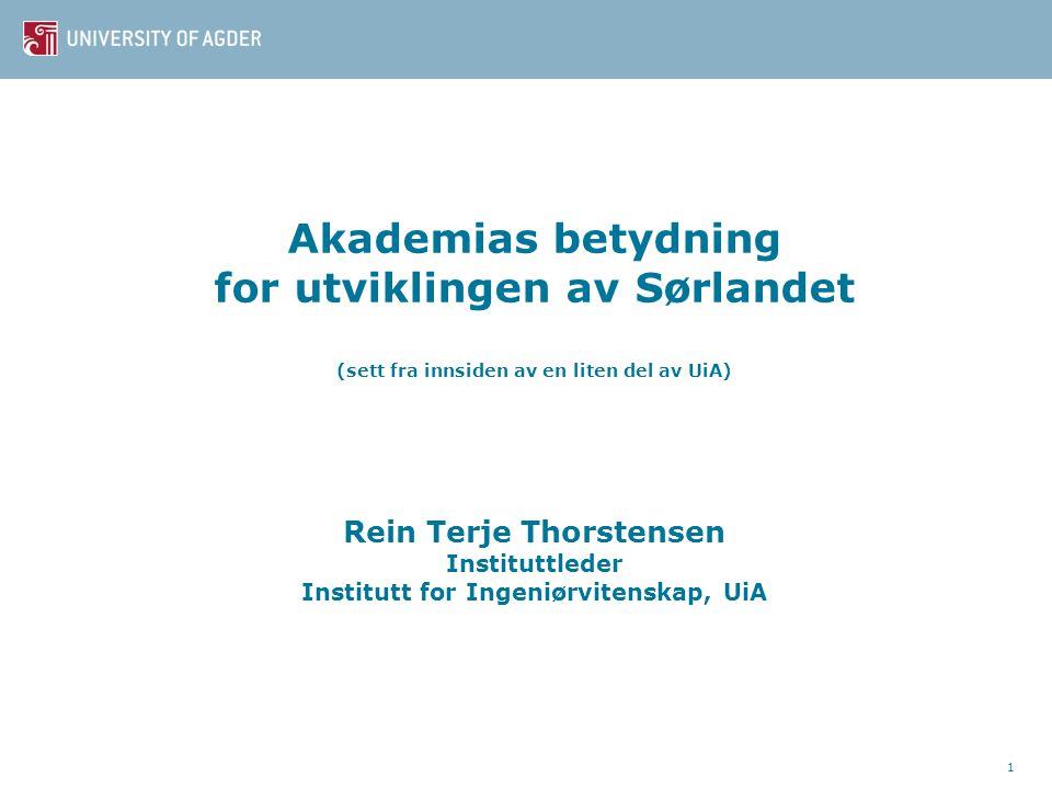 Akademias betydning for utviklingen av Sørlandet (sett fra innsiden av en liten del av UiA) Rein Terje Thorstensen Instituttleder Institutt for Ingeniørvitenskap, UiA