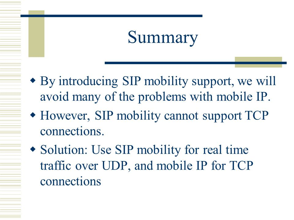 Summary By introducing SIP mobility support, we will avoid many of the problems with mobile IP.