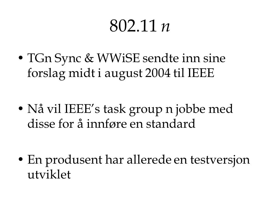 802.11 n TGn Sync & WWiSE sendte inn sine forslag midt i august 2004 til IEEE. Nå vil IEEE's task group n jobbe med disse for å innføre en standard.