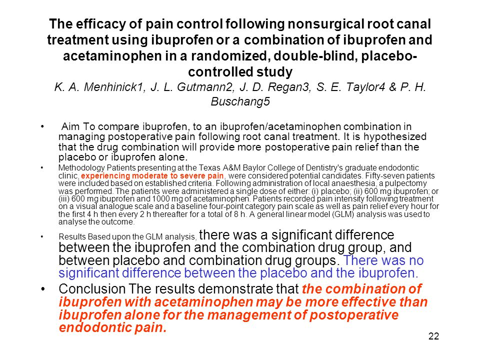 The efficacy of pain control following nonsurgical root canal treatment using ibuprofen or a combination of ibuprofen and acetaminophen in a randomized, double-blind, placebo-controlled study K. A. Menhinick1, J. L. Gutmann2, J. D. Regan3, S. E. Taylor4 & P. H. Buschang5