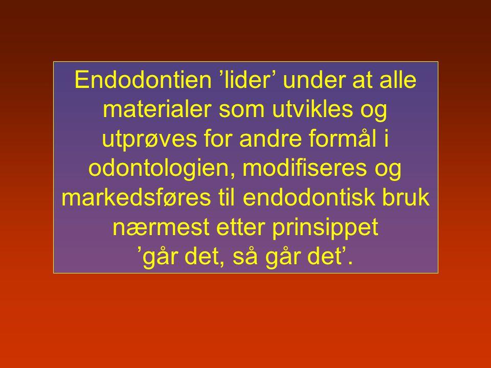 Endodontien 'lider' under at alle materialer som utvikles og utprøves for andre formål i odontologien, modifiseres og markedsføres til endodontisk bruk nærmest etter prinsippet