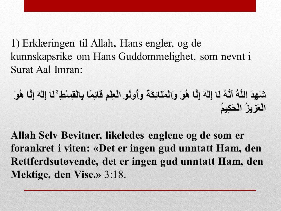 1) Erklæringen til Allah, Hans engler, og de kunnskapsrike om Hans Guddommelighet, som nevnt i Surat Aal Imran: