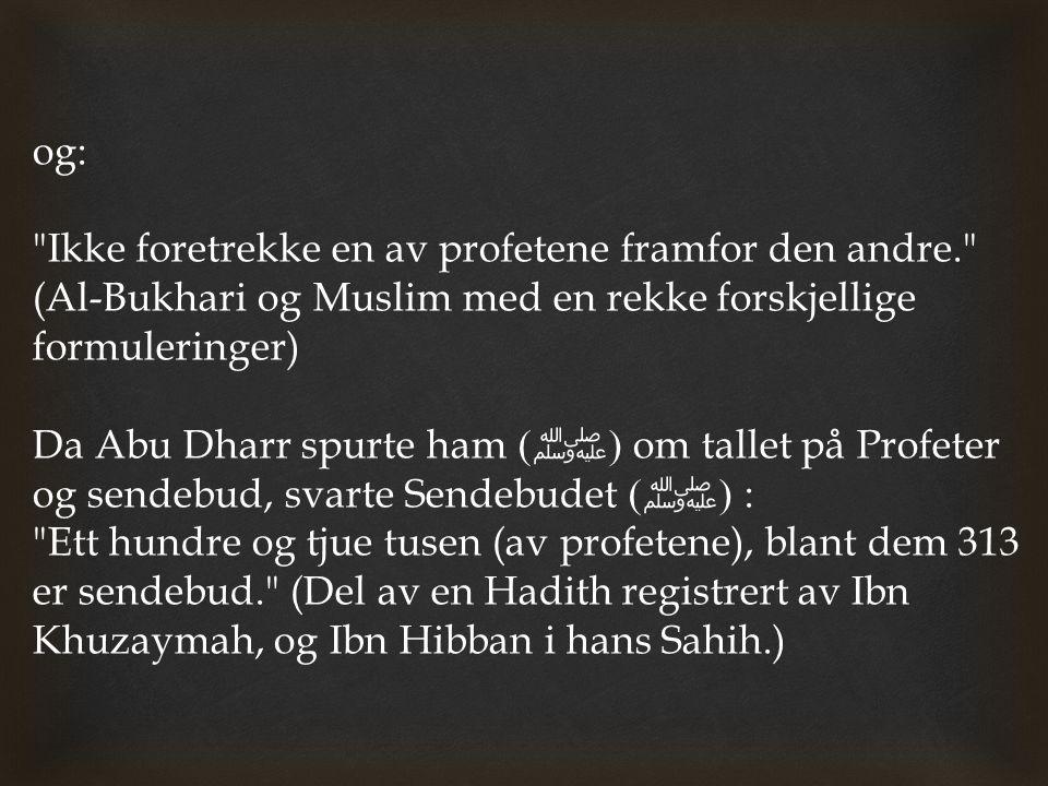 og: Ikke foretrekke en av profetene framfor den andre. (Al-Bukhari og Muslim med en rekke forskjellige formuleringer)
