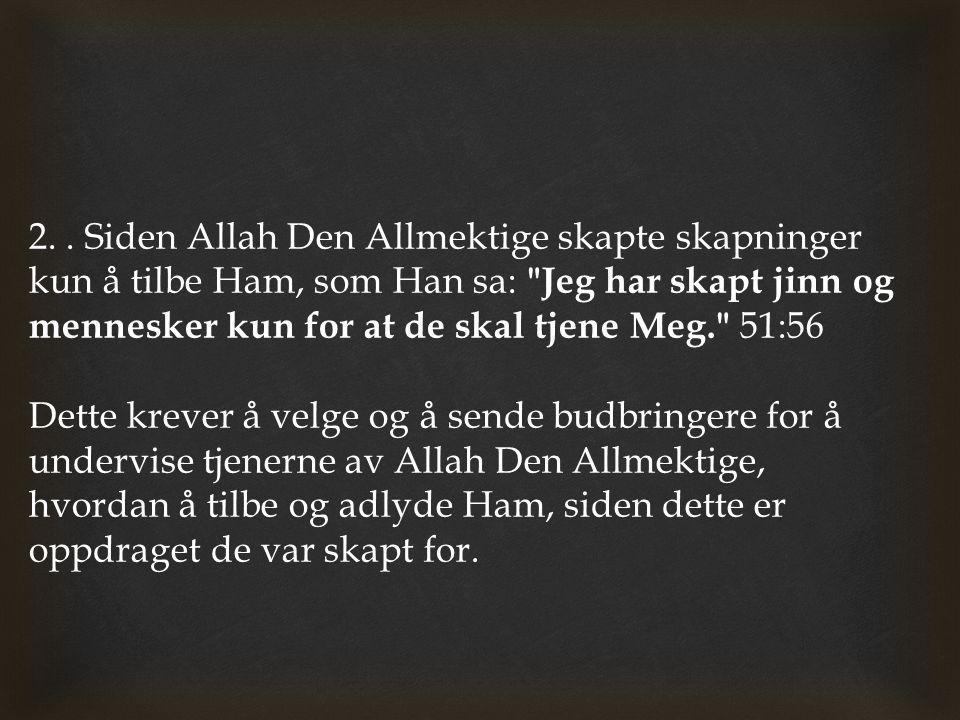 2. . Siden Allah Den Allmektige skapte skapninger kun å tilbe Ham, som Han sa: Jeg har skapt jinn og mennesker kun for at de skal tjene Meg. 51:56