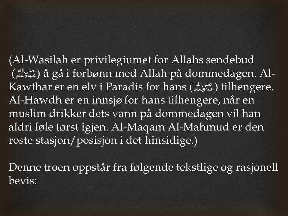 (Al-Wasilah er privilegiumet for Allahs sendebud (ﷺ) å gå i forbønn med Allah på dommedagen. Al-Kawthar er en elv i Paradis for hans (ﷺ) tilhengere. Al-Hawdh er en innsjø for hans tilhengere, når en muslim drikker dets vann på dommedagen vil han aldri føle tørst igjen. Al-Maqam Al-Mahmud er den roste stasjon/posisjon i det hinsidige.)