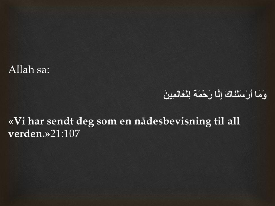 Allah sa: وَمَا أَرْسَلْنَاكَ إِلَّا رَحْمَةً لِلْعَالَمِينَ «Vi har sendt deg som en nådesbevisning til all verden.»21:107.