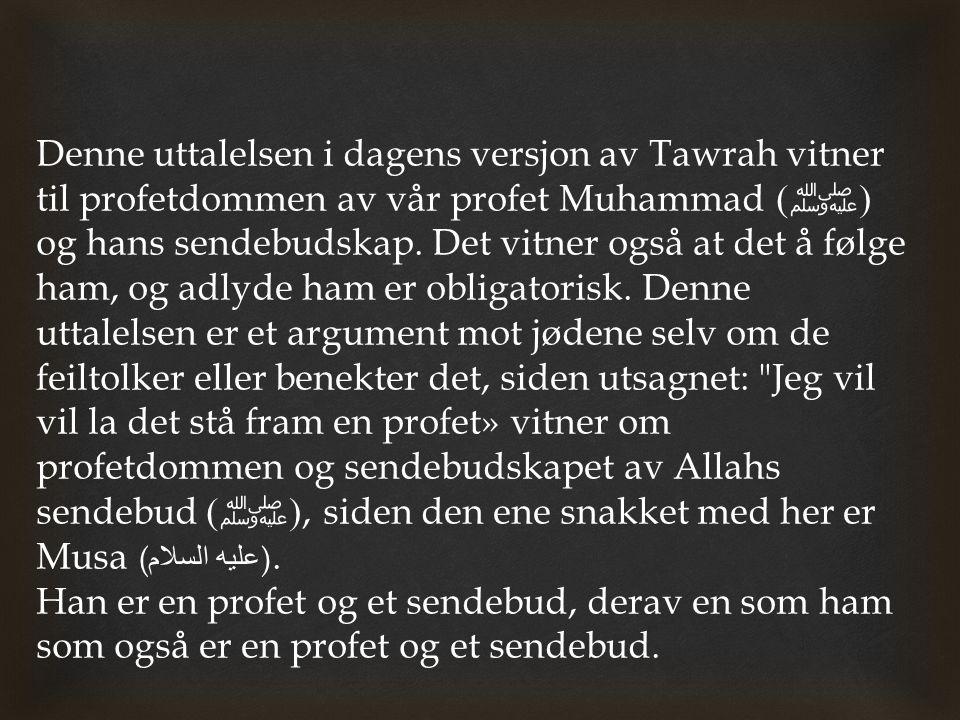 Denne uttalelsen i dagens versjon av Tawrah vitner til profetdommen av vår profet Muhammad (ﷺ) og hans sendebudskap. Det vitner også at det å følge ham, og adlyde ham er obligatorisk. Denne uttalelsen er et argument mot jødene selv om de feiltolker eller benekter det, siden utsagnet: Jeg vil vil la det stå fram en profet» vitner om profetdommen og sendebudskapet av Allahs sendebud (ﷺ), siden den ene snakket med her er Musa (عليه السلام).