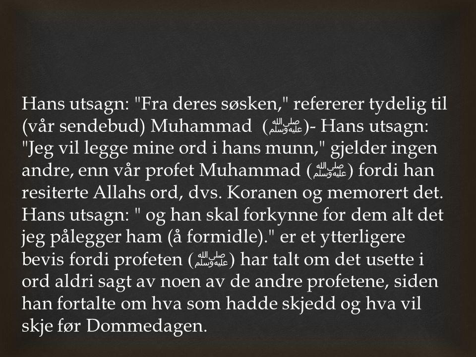Hans utsagn: Fra deres søsken, refererer tydelig til (vår sendebud) Muhammad (ﷺ) - Hans utsagn: Jeg vil legge mine ord i hans munn, gjelder ingen andre, enn vår profet Muhammad (ﷺ) fordi han resiterte Allahs ord, dvs.