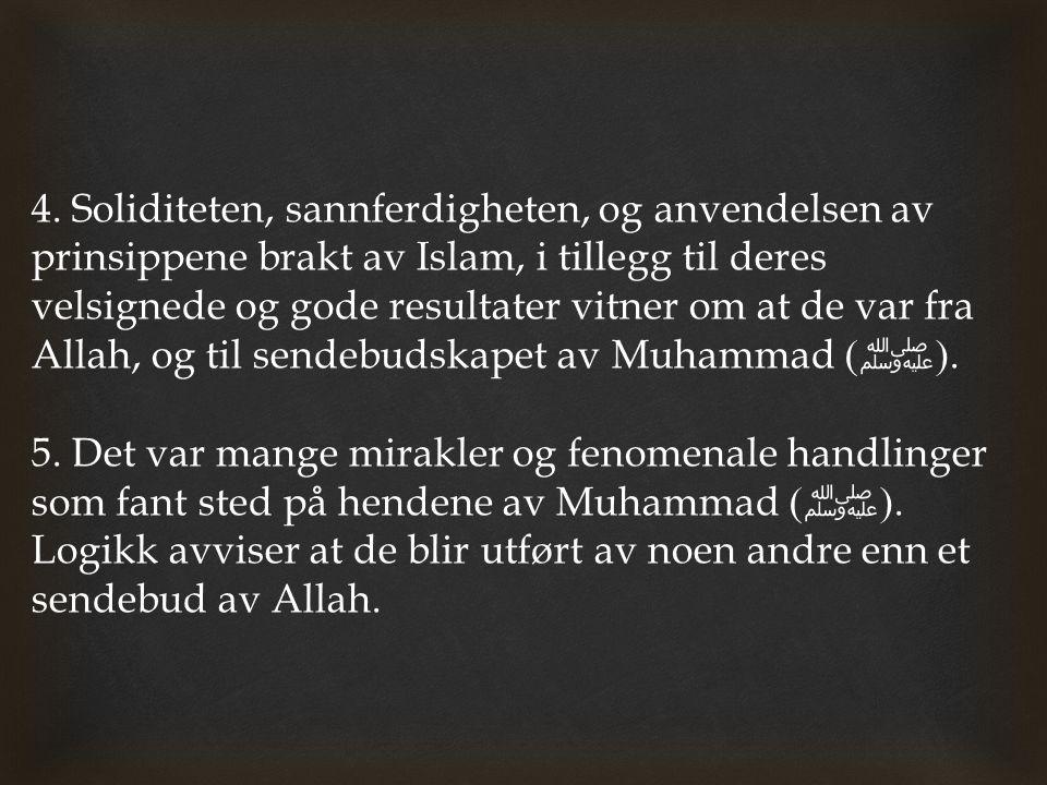 4. Soliditeten, sannferdigheten, og anvendelsen av prinsippene brakt av Islam, i tillegg til deres velsignede og gode resultater vitner om at de var fra Allah, og til sendebudskapet av Muhammad (ﷺ).
