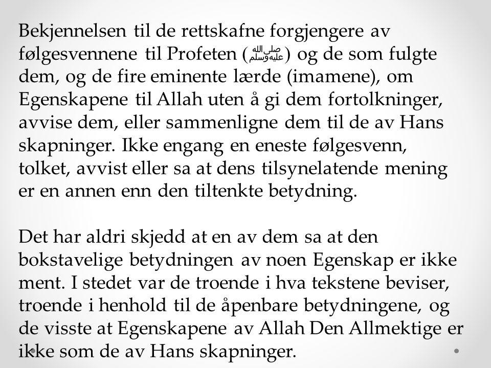 Bekjennelsen til de rettskafne forgjengere av følgesvennene til Profeten (ﷺ) og de som fulgte dem, og de fire eminente lærde (imamene), om Egenskapene til Allah uten å gi dem fortolkninger, avvise dem, eller sammenligne dem til de av Hans skapninger. Ikke engang en eneste følgesvenn, tolket, avvist eller sa at dens tilsynelatende mening er en annen enn den tiltenkte betydning.
