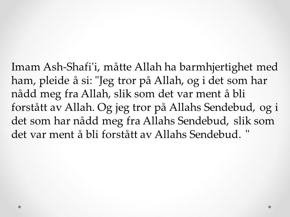 Imam Ash-Shafi i, måtte Allah ha barmhjertighet med ham, pleide å si: Jeg tror på Allah, og i det som har nådd meg fra Allah, slik som det var ment å bli forstått av Allah.