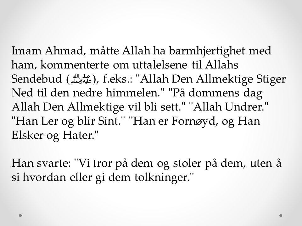 Imam Ahmad, måtte Allah ha barmhjertighet med ham, kommenterte om uttalelsene til Allahs Sendebud (ﷺ), f.eks.: Allah Den Allmektige Stiger Ned til den nedre himmelen. På dommens dag Allah Den Allmektige vil bli sett. Allah Undrer. Han Ler og blir Sint. Han er Fornøyd, og Han Elsker og Hater.