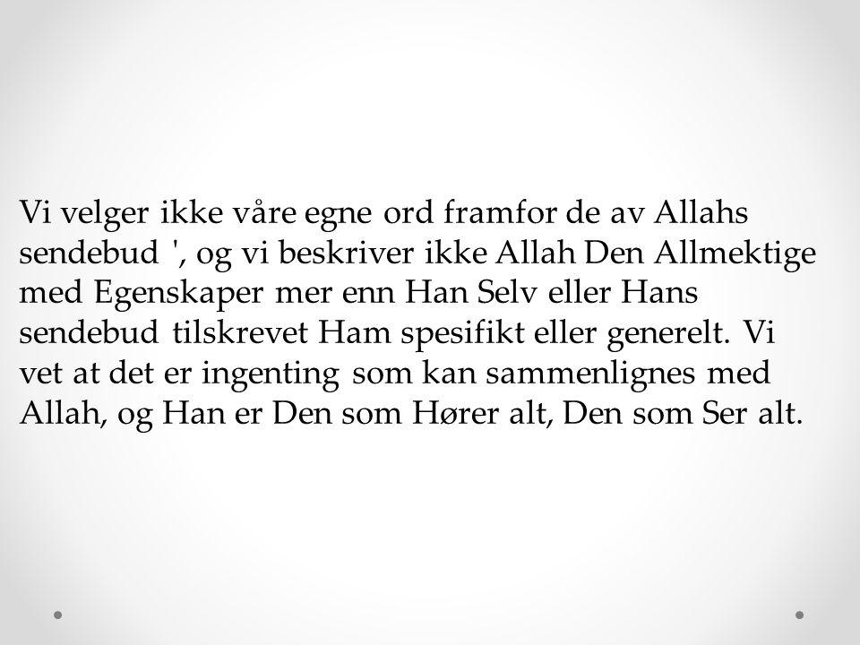 Vi velger ikke våre egne ord framfor de av Allahs sendebud , og vi beskriver ikke Allah Den Allmektige med Egenskaper mer enn Han Selv eller Hans sendebud tilskrevet Ham spesifikt eller generelt.