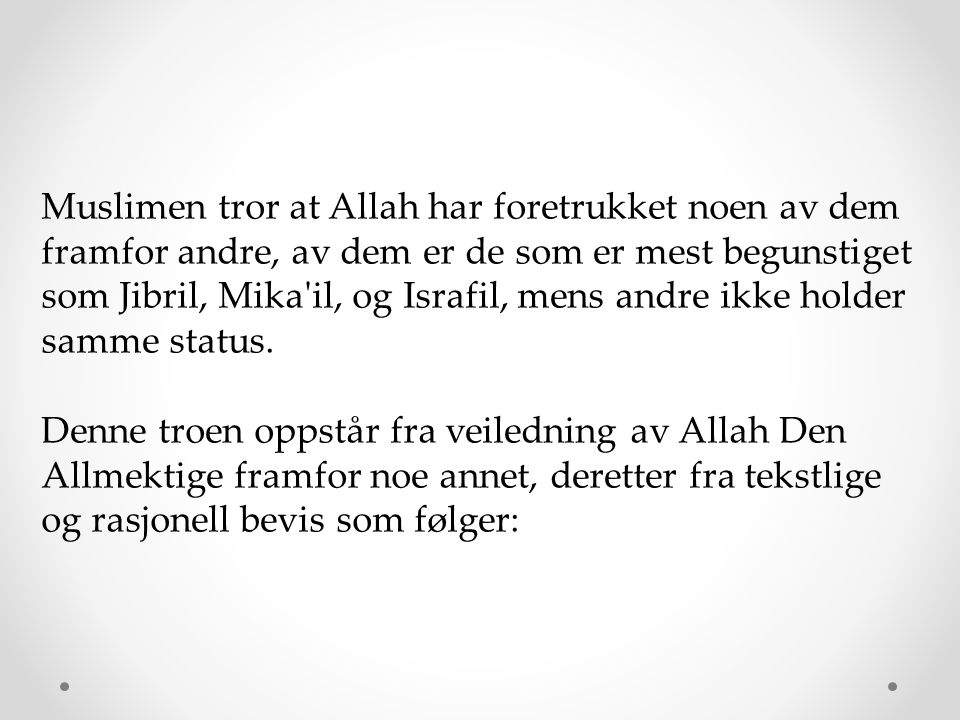 Muslimen tror at Allah har foretrukket noen av dem framfor andre, av dem er de som er mest begunstiget som Jibril, Mika il, og Israfil, mens andre ikke holder samme status.