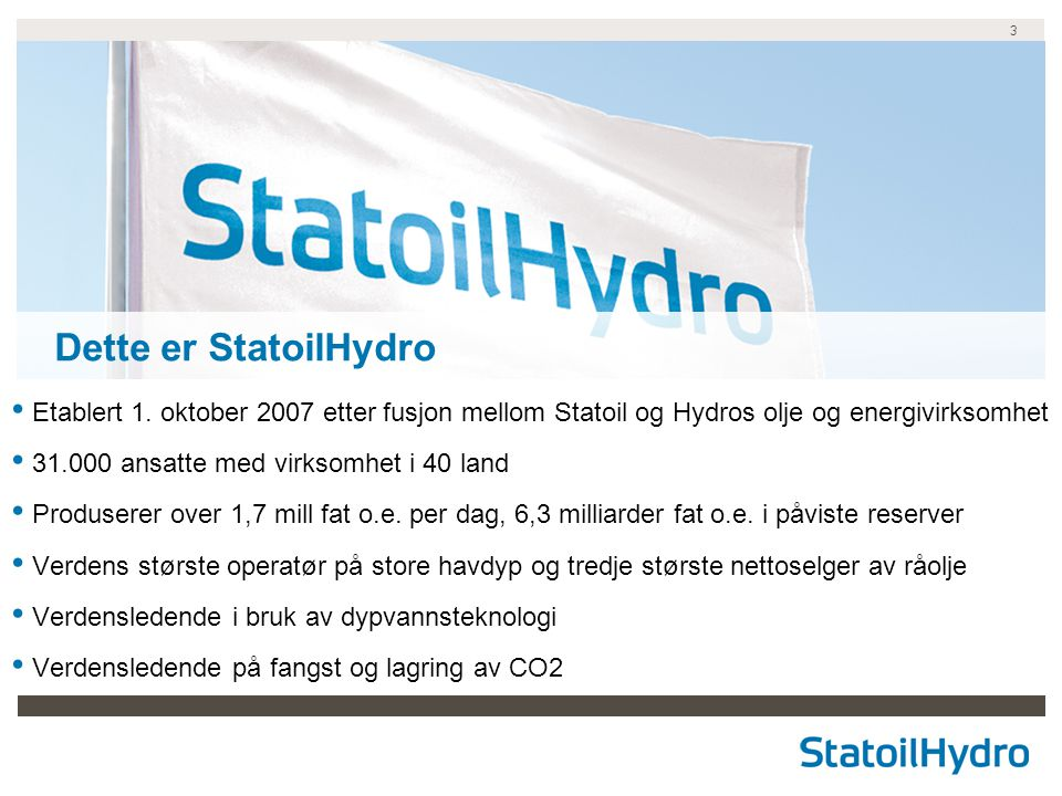 Dette er StatoilHydro Etablert 1. oktober 2007 etter fusjon mellom Statoil og Hydros olje og energivirksomhet.