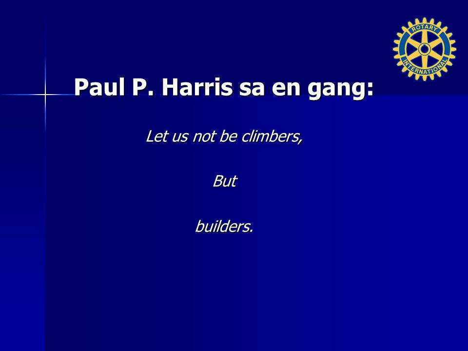 Paul P. Harris sa en gang: Let us not be climbers, But builders.