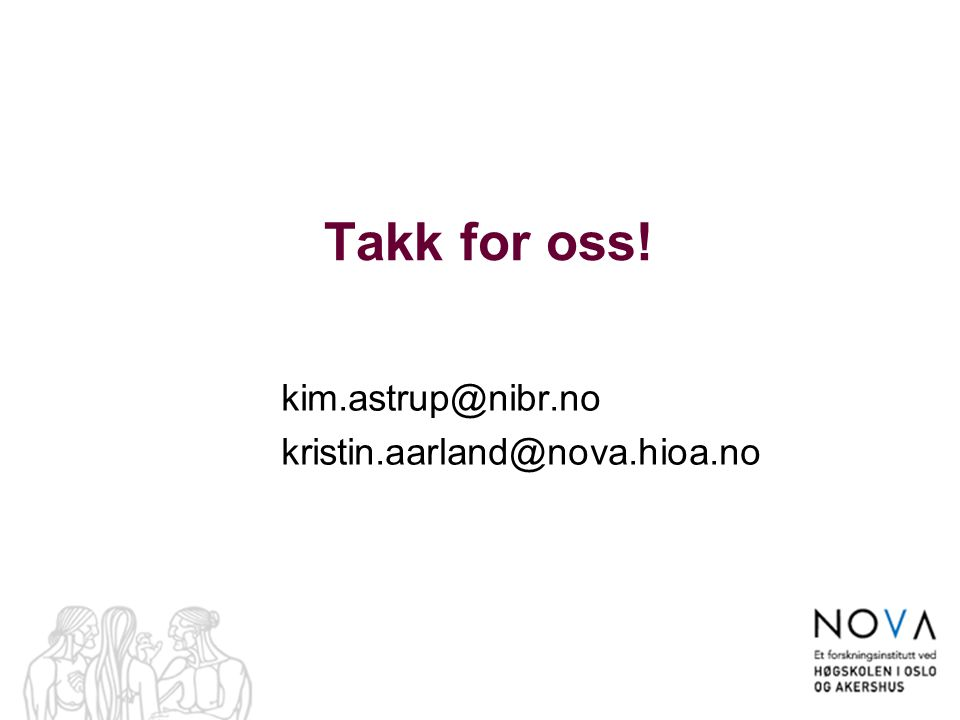 Takk for oss! kim.astrup@nibr.no kristin.aarland@nova.hioa.no