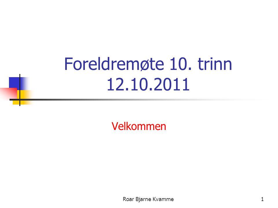 Foreldremøte 10. trinn 12.10.2011 Velkommen Roar Bjarne Kvamme