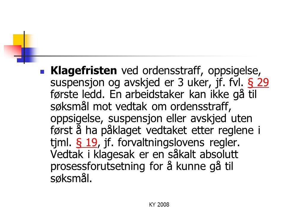 Klagefristen ved ordensstraff, oppsigelse, suspensjon og avskjed er 3 uker, jf. fvl. § 29 første ledd. En arbeidstaker kan ikke gå til søksmål mot vedtak om ordensstraff, oppsigelse, suspensjon eller avskjed uten først å ha påklaget vedtaket etter reglene i tjml. § 19, jf. forvaltningslovens regler. Vedtak i klagesak er en såkalt absolutt prosessforutsetning for å kunne gå til søksmål.