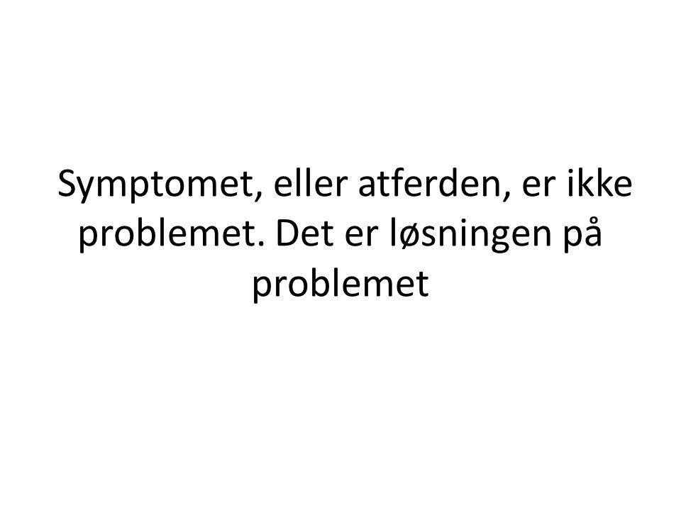 Symptomet, eller atferden, er ikke problemet