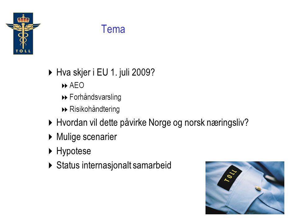 Tema Hva skjer i EU 1. juli 2009 AEO. Forhåndsvarsling. Risikohåndtering. Hvordan vil dette påvirke Norge og norsk næringsliv