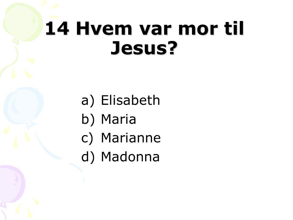 14 Hvem var mor til Jesus Elisabeth Maria Marianne Madonna Svar: B