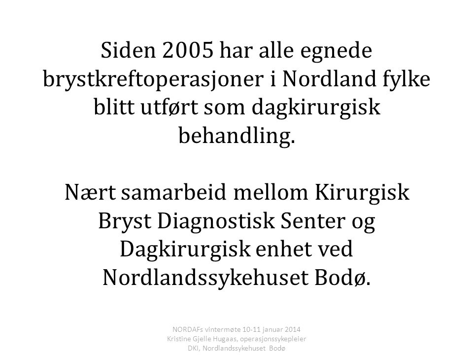 Siden 2005 har alle egnede brystkreftoperasjoner i Nordland fylke blitt utført som dagkirurgisk behandling. Nært samarbeid mellom Kirurgisk Bryst Diagnostisk Senter og Dagkirurgisk enhet ved Nordlandssykehuset Bodø.