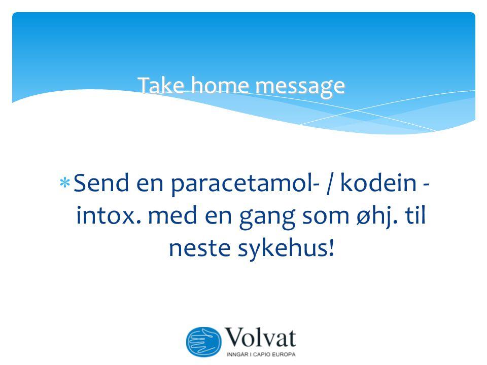 Take home message Send en paracetamol- / kodein - intox. med en gang som øhj. til neste sykehus!