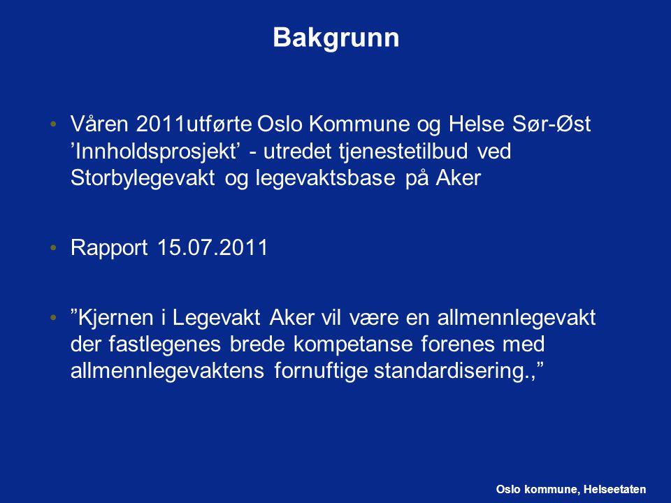 Bakgrunn Våren 2011utførte Oslo Kommune og Helse Sør-Øst 'Innholdsprosjekt' - utredet tjenestetilbud ved Storbylegevakt og legevaktsbase på Aker.