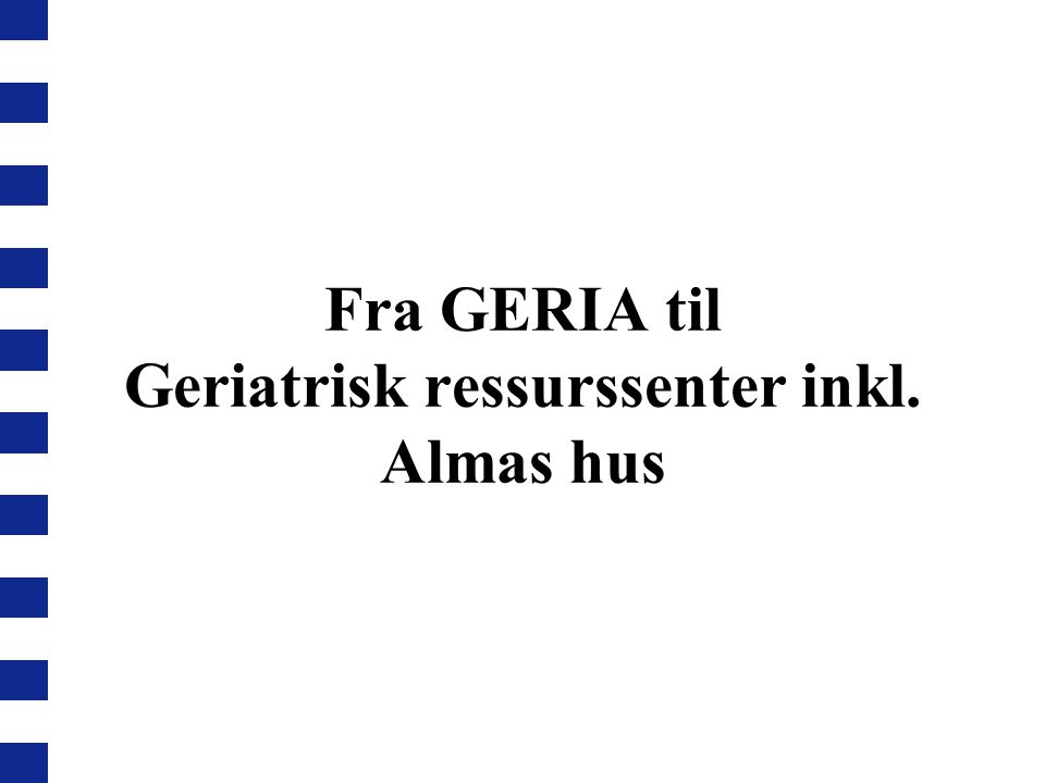 Fra GERIA til Geriatrisk ressurssenter inkl. Almas hus