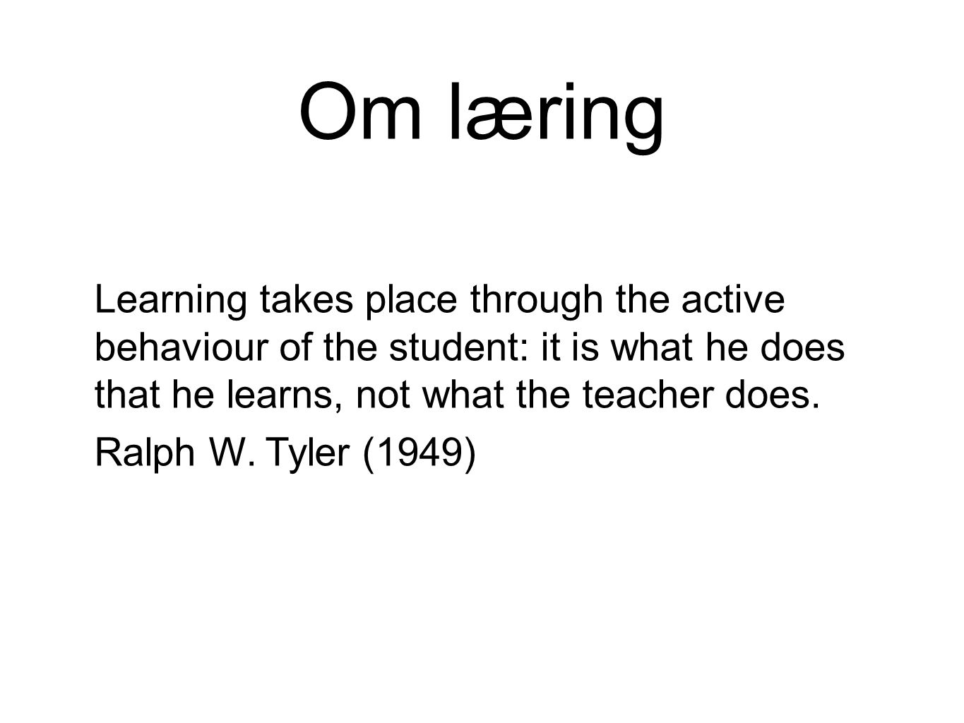 Om læring Learning takes place through the active behaviour of the student: it is what he does that he learns, not what the teacher does.